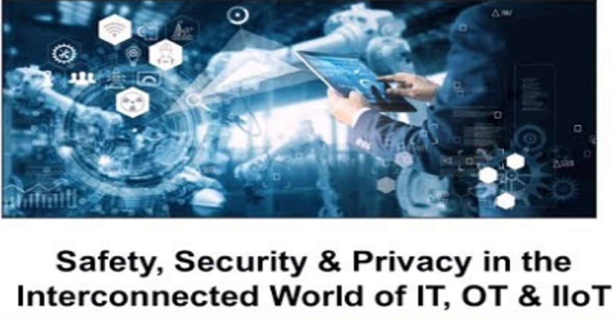 Safety, Security & Privacy in the Interconnected World of IT, OT & IIoT