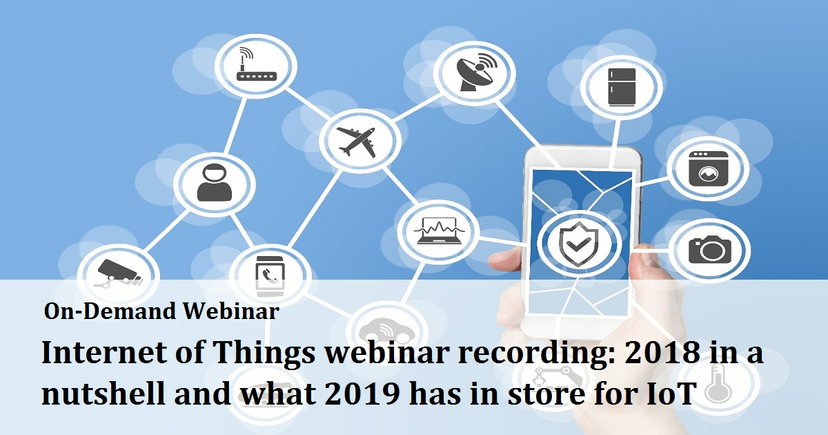 Internet of Things webinar recording: 2018 in a nutshell and what 2019 has in store for IoT