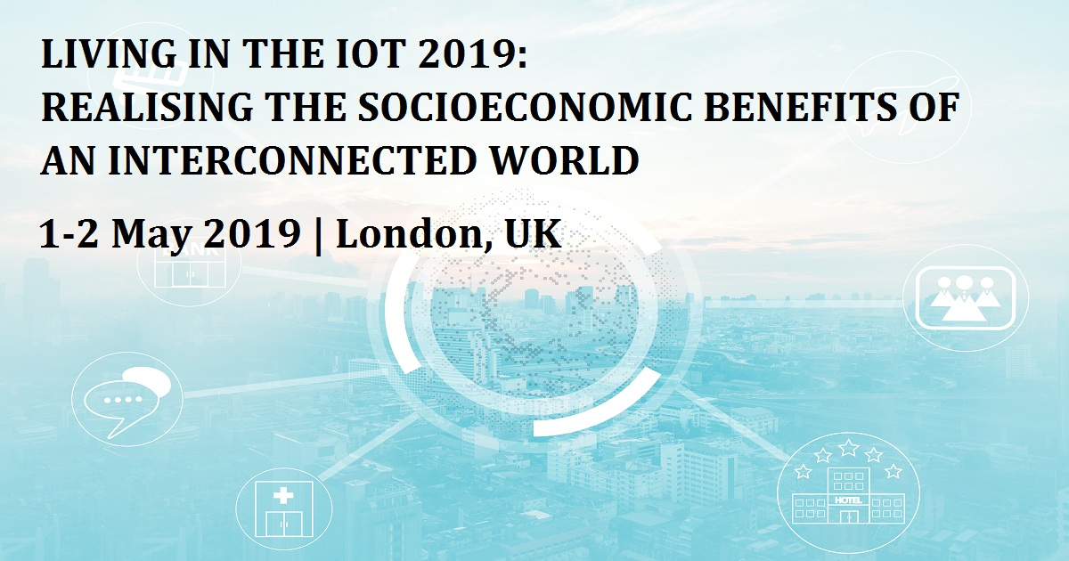 LIVING IN THE IOT 2019: REALISING THE SOCIOECONOMIC BENEFITS OF AN INTERCONNECTED WORLD