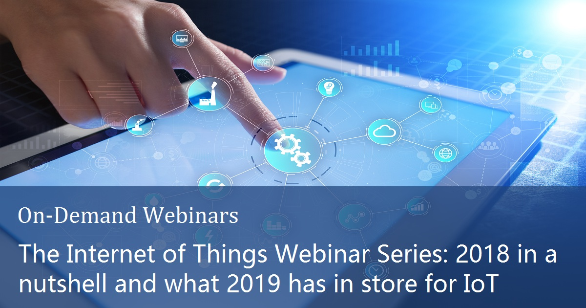 The Internet of Things Webinar Series: 2018 in a nutshell and what 2019 has in store for IoT
