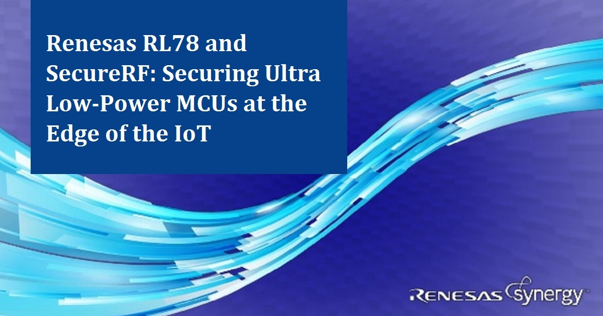 Renesas RL78 and SecureRF: Securing Ultra Low-Power MCUs at the Edge of the IoT