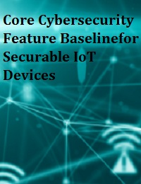 CORE CYBERSECURITY FEATURE BASELINEFOR SECURABLE IOT DEVICES