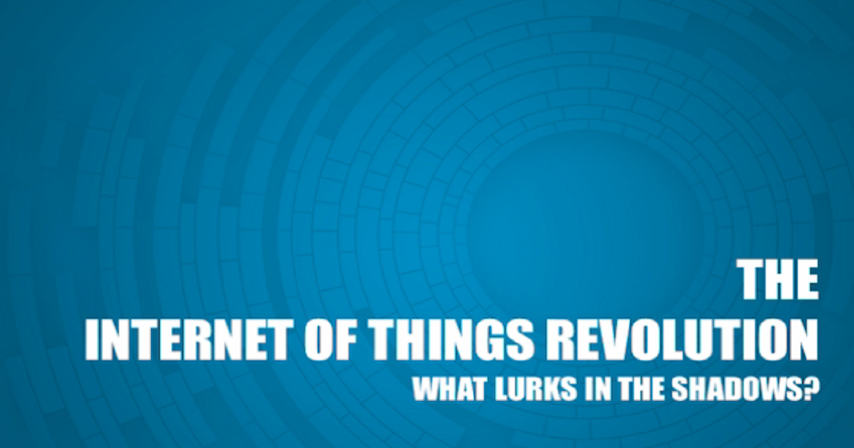 The Internet of Things Revolution: What Lurks in the Shadows?