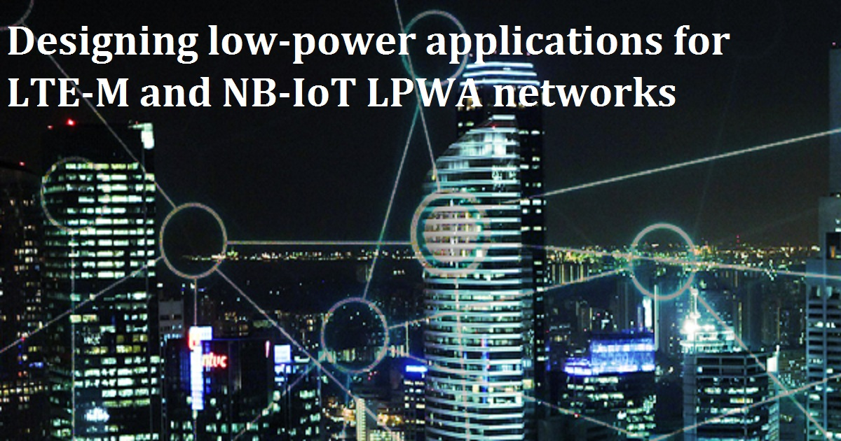 Designing low-power applications for LTE-M and NB-IoT LPWA networks