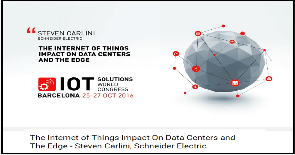 The Internet of Things Impact On Data Centers and The Edge - Steven Carlini, Schneider Electric