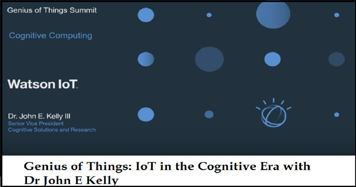 Genius of Things: IoT in the Cognitive Era with Dr John E Kelly