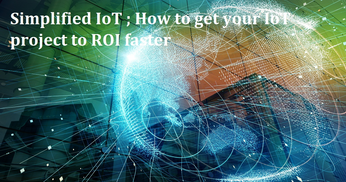 Simplified IoT ; How to get your IoT project to ROI faster