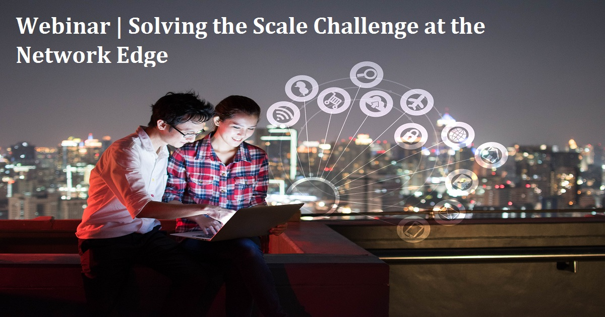 Webinar | Solving the Scale Challenge at the Network Edge