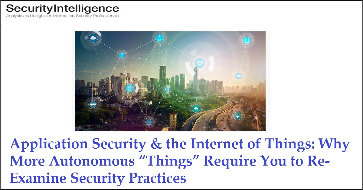 "Application Security & the Internet of Things: Why More Autonomous ""Things"" Require You to Re-Examine Security Practices"