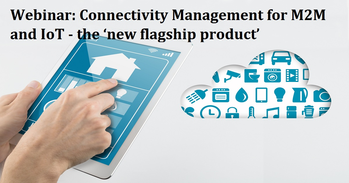 Webinar: Connectivity Management for M2M and IoT - the 'new flagship product'