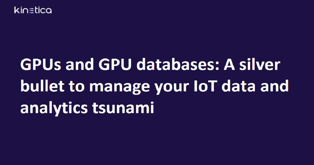 GPUs and GPU databases: A silver bullet to manage your IoT data and analytics tsunami