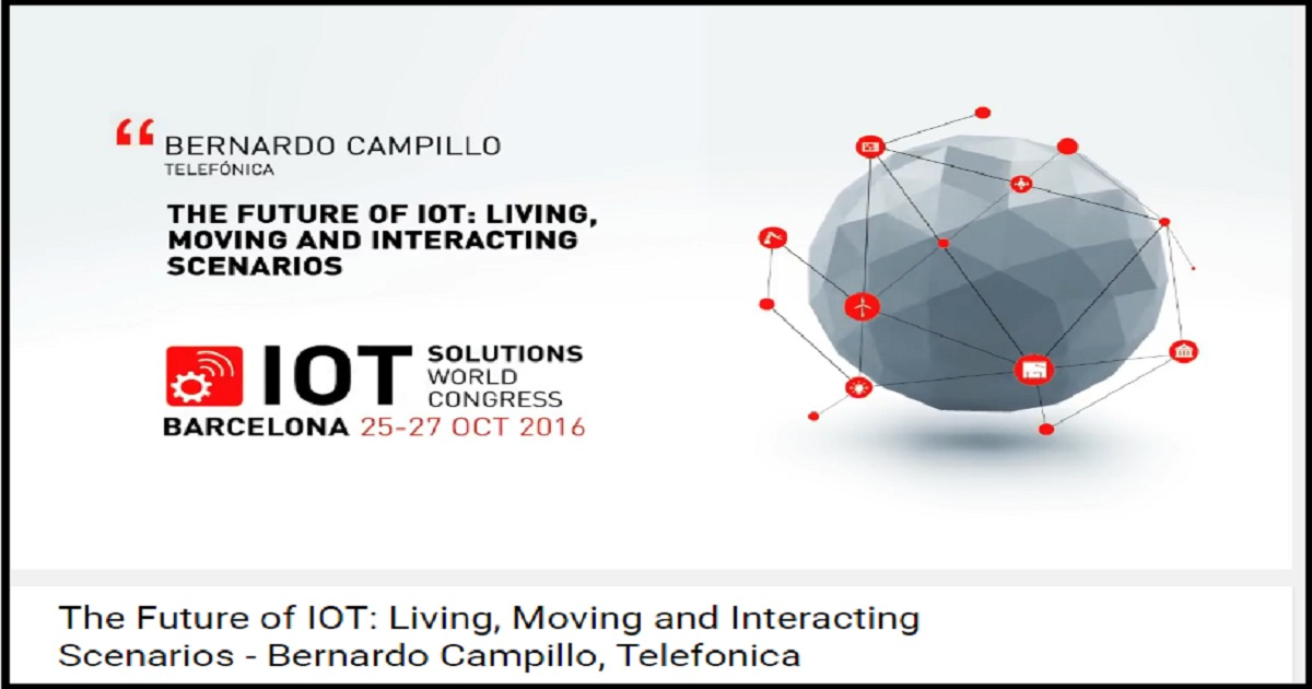 The Future of IOT: Living, Moving and Interacting Scenarios - Bernardo Campillo, Telefonica