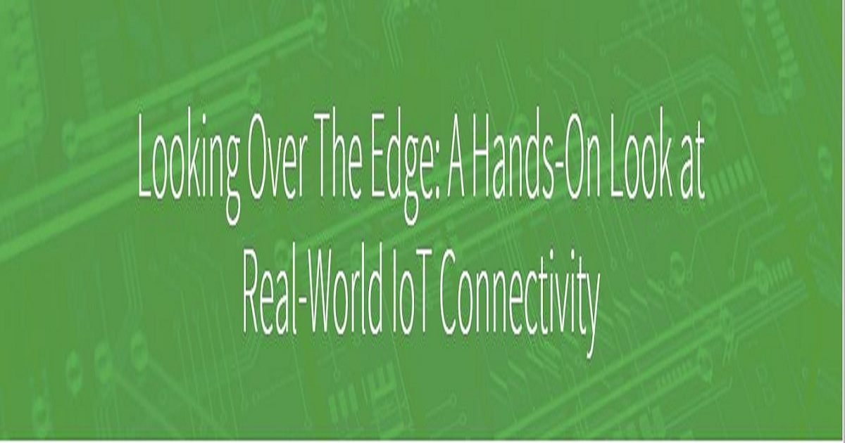 Looking Over The Edge: A Hands-On Look at Real-World IoT Connectivity