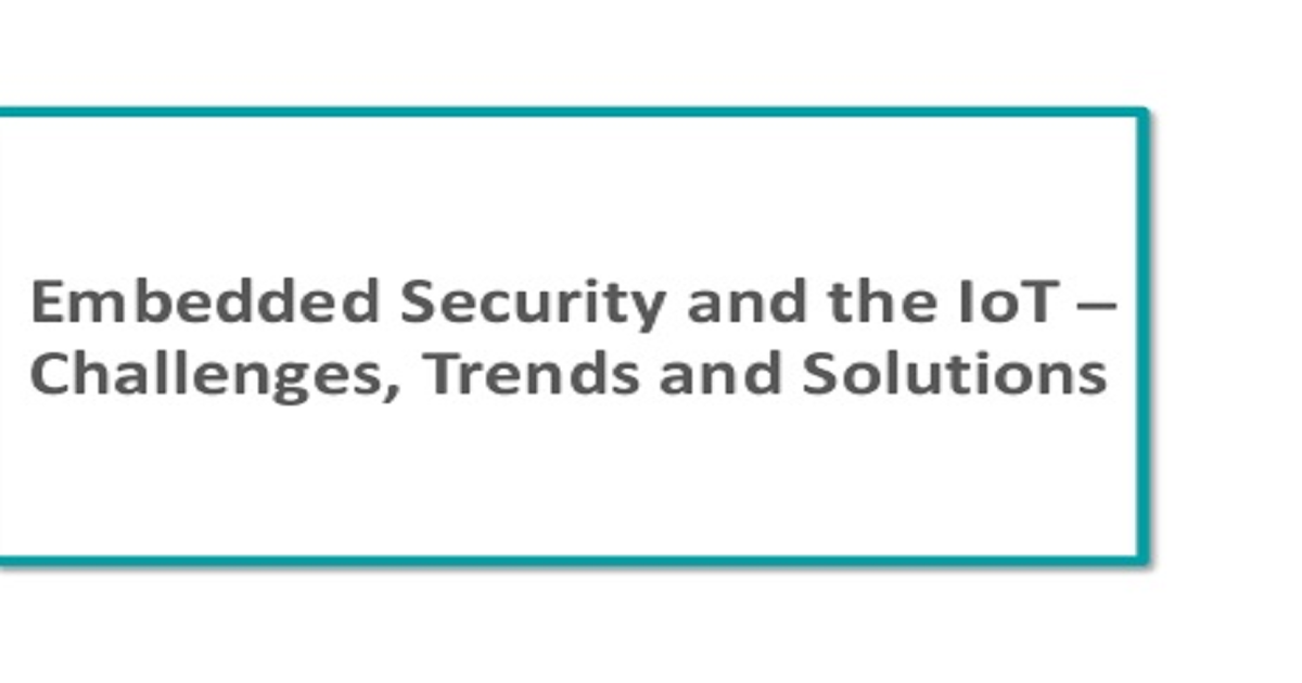 Embedded Security and the IoT – Challenges, Trends and Solutions