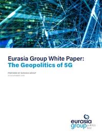 EURASIA GROUP WHITE PAPER: THE GEOPOLITICS OF 5G