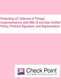 PROTECTING IOT (INTERNET OF THINGS) IMPLEMENTATIONS WITH R80.10 AND LATER UNIFIED POLICY, PROTOCOL SIGNATURE, AND SEGMENTATION