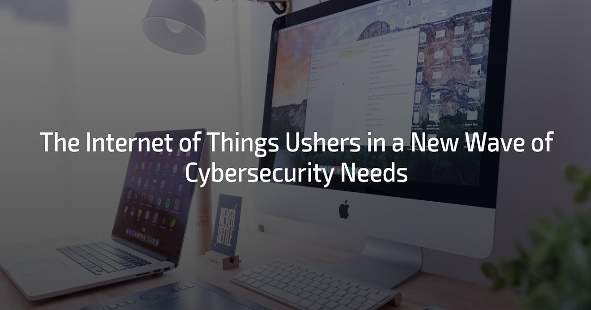 THE INTERNET OF THINGS USHERS IN A NEW WAVE OF CYBERSECURITY NEEDS