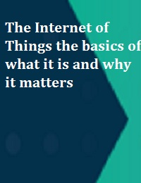 THE INTERNET OF THINGS THE BASICS OF WHAT IT IS AND WHY IT MATTERS