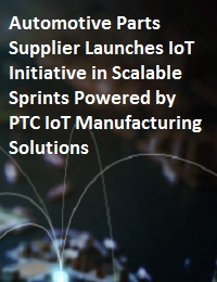AUTOMOTIVE PARTS SUPPLIER LAUNCHES IOT INITIATIVE IN SCALABLE SPRINTS POWERED BY PTC IOT MANUFACTURING SOLUTIONS