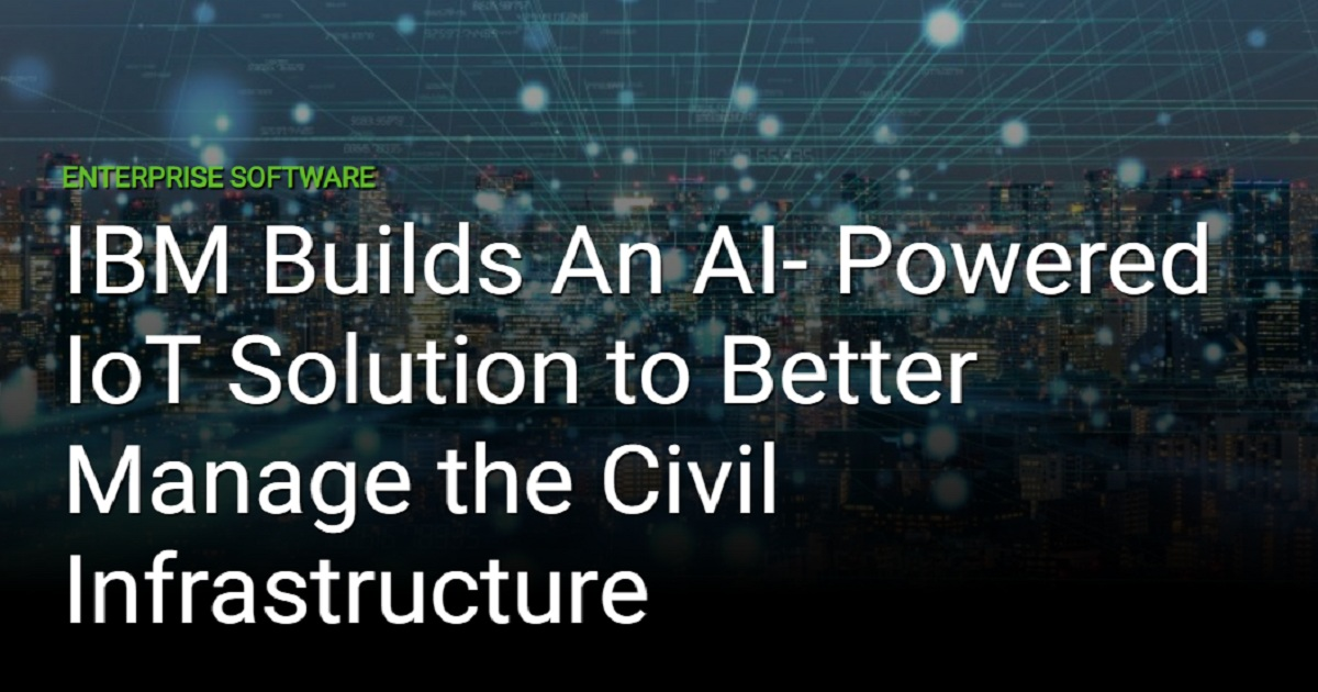 IBM BUILDS AN AI- POWERED IOT SOLUTION TO BETTER MANAGE THE CIVIL INFRASTRUCTURE