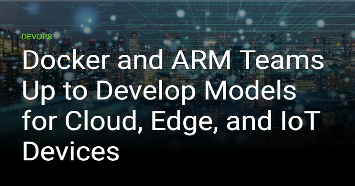 DOCKER AND ARM TEAMS UP TO DEVELOP MODELS FOR CLOUD, EDGE, AND IOT DEVICES