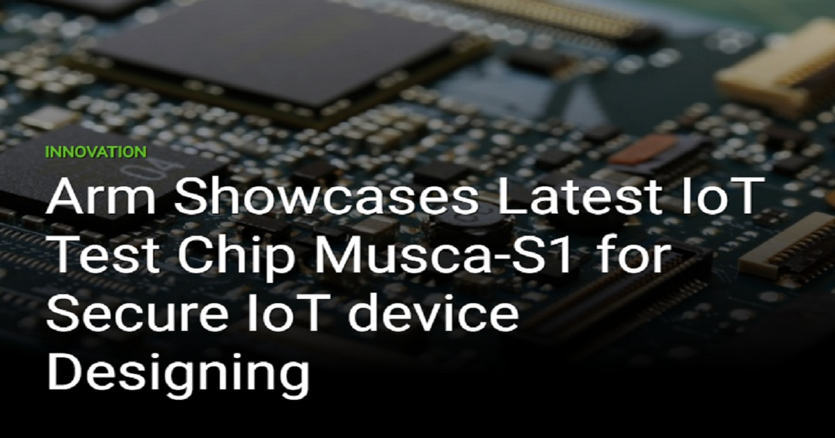 ARM SHOWCASES LATEST IOT TEST CHIP MUSCA-S1 FOR SECURE IOT DEVICE DESIGNING