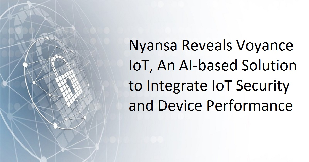 NYANSA REVEALS VOYANCE IOT, AN AI-BASED SOLUTION TO INTEGRATE IOT SECURITY AND DEVICE PERFORMANCE